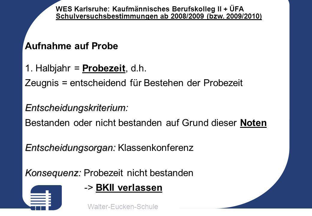 Walter-Eucken-Schule WES Karlsruhe: Kaufmännisches Berufskolleg II + ÜFA Schulversuchsbestimmungen ab 2008/2009 (bzw. 2009/2010) Aufnahme auf Probe 1.