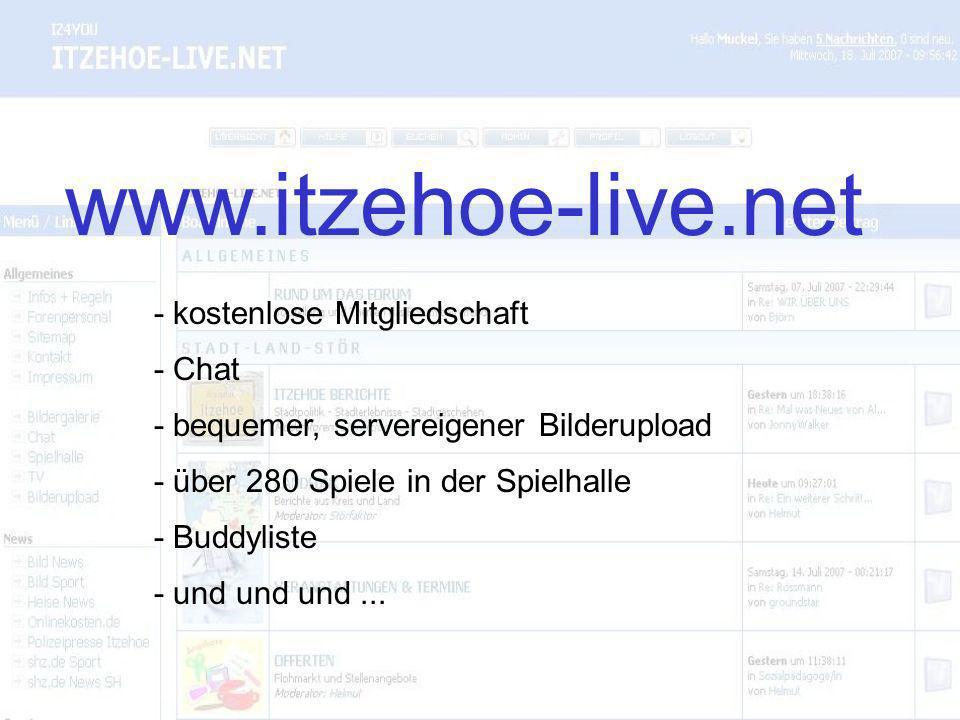 - kostenlose Mitgliedschaft www.itzehoe-live.net - Chat - bequemer, servereigener Bilderupload - über 280 Spiele in der Spielhalle - Buddyliste - und und und...