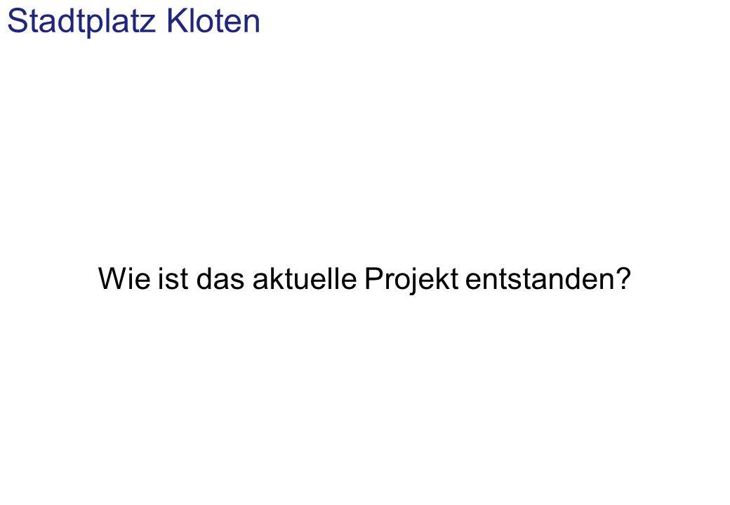 Stadtplatz Kloten: Rückblick 1 Studienauftrag Zentrumsgestaltung (2002/03) Breit abgestützte Jury mit Fachexperten sowie Vertretern des Gemeinderates, Stadtrates und Gewerbevereins