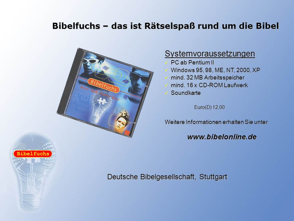 Bibelfuchs – das ist Rätselspaß rund um die Bibel Systemvoraussetzungen PC ab Pentium II PC ab Pentium II Windows 95, 98, ME, NT, 2000, XP Windows 95,