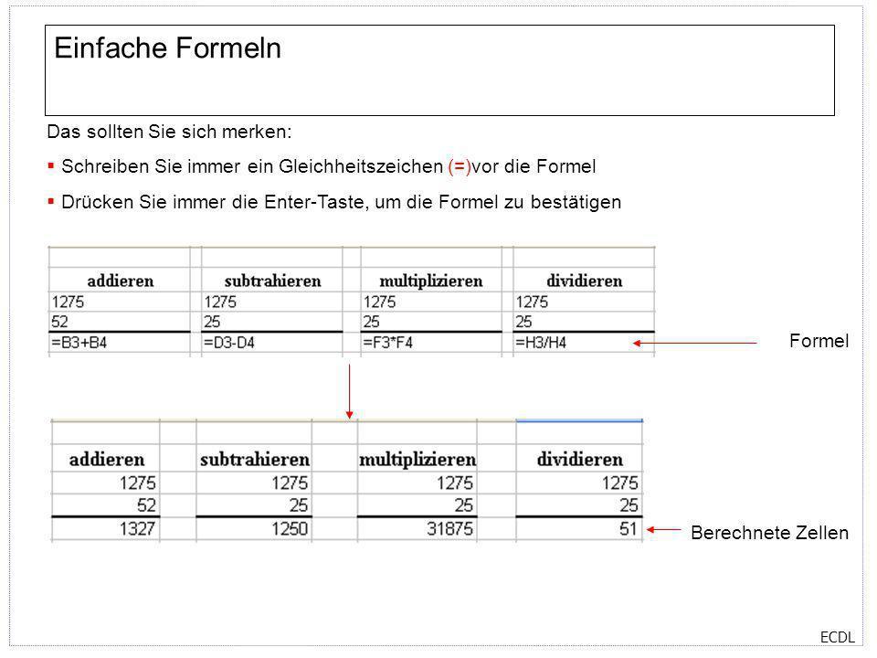 ECDL Einfache Formeln Das sollten Sie sich merken: Schreiben Sie immer ein Gleichheitszeichen (=)vor die Formel Drücken Sie immer die Enter-Taste, um