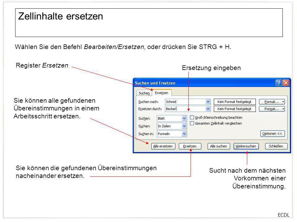 ECDL Zellinhalte ersetzen Wählen Sie den Befehl Bearbeiten/Ersetzen, oder drücken Sie STRG + H. Register Ersetzen Ersetzung eingeben Sie können die ge