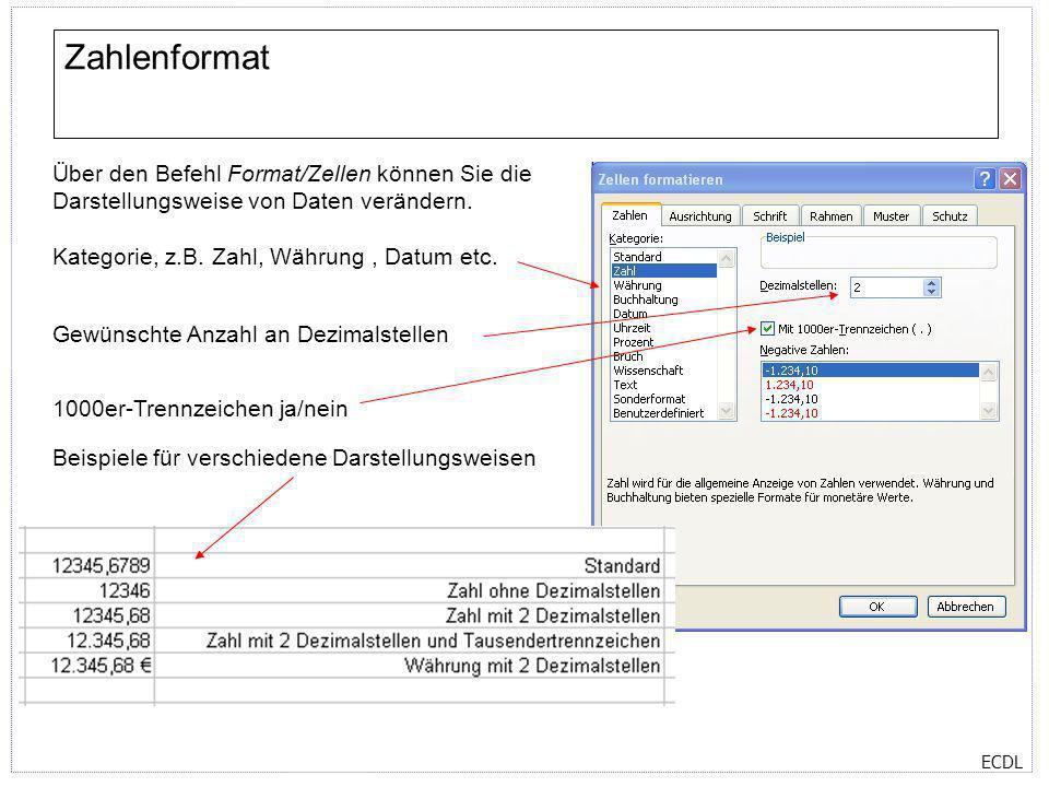 ECDL Zahlenformat Über den Befehl Format/Zellen können Sie die Darstellungsweise von Daten verändern. Kategorie, z.B. Zahl, Währung, Datum etc. Gewüns