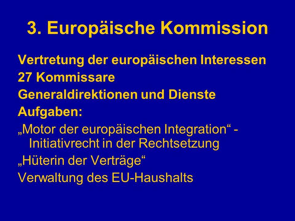 3. Europäische Kommission Vertretung der europäischen Interessen 27 Kommissare Generaldirektionen und Dienste Aufgaben: Motor der europäischen Integra