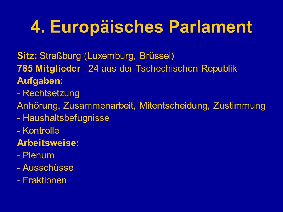 4. Europäisches Parlament Sitz: Straßburg (Luxemburg, Brüssel) 785 Mitglieder - 24 aus der Tschechischen Republik Aufgaben: - Rechtsetzung Anhörung, Z