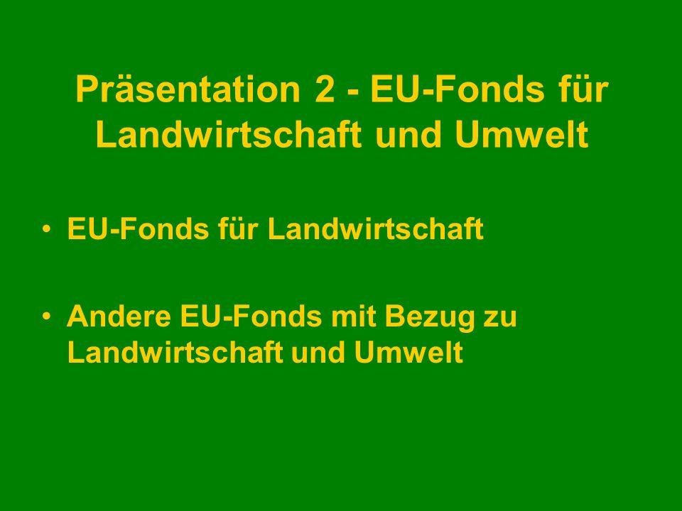 Präsentation 2 - EU-Fonds für Landwirtschaft und Umwelt EU-Fonds für Landwirtschaft Andere EU-Fonds mit Bezug zu Landwirtschaft und Umwelt