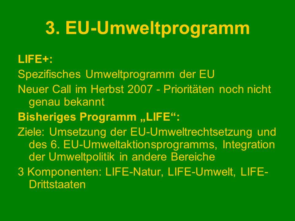 3. EU-Umweltprogramm LIFE+: Spezifisches Umweltprogramm der EU Neuer Call im Herbst 2007 - Prioritäten noch nicht genau bekannt Bisheriges Programm LI