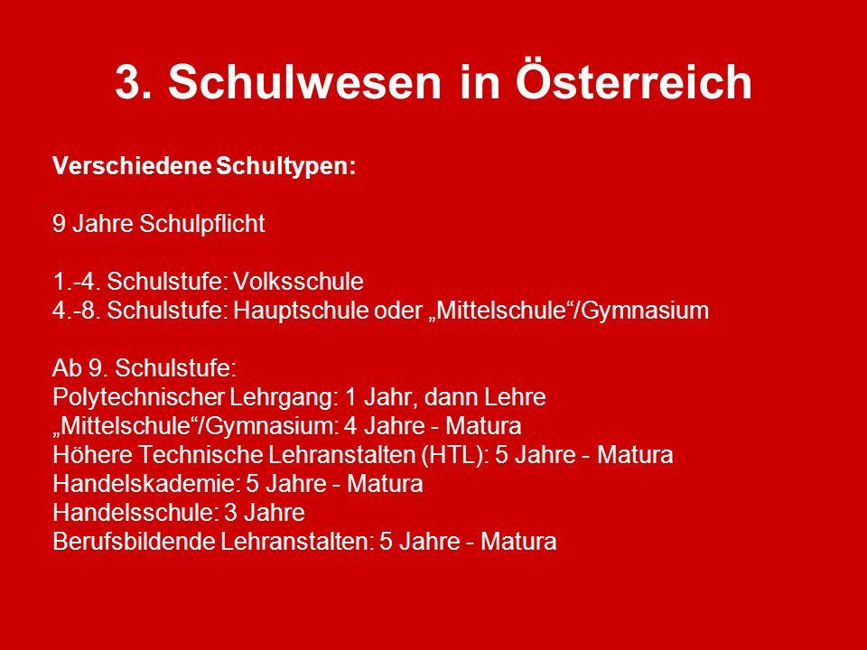 3. Schulwesen in Österreich Verschiedene Schultypen: 9 Jahre Schulpflicht 1.-4. Schulstufe: Volksschule 4.-8. Schulstufe: Hauptschule oder Mittelschul