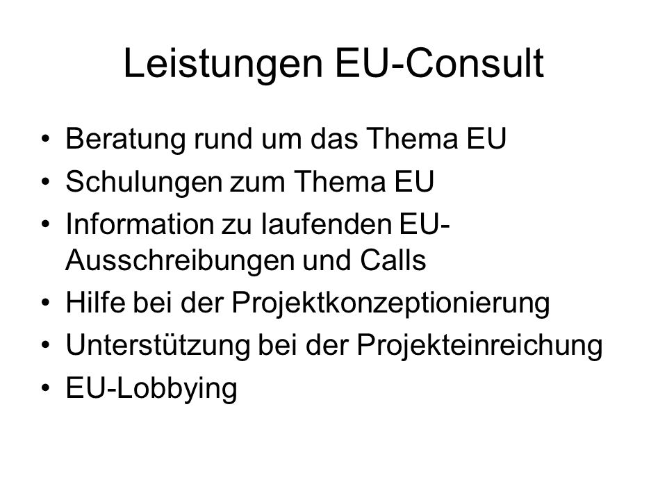 Leistungen EU-Consult Beratung rund um das Thema EU Schulungen zum Thema EU Information zu laufenden EU- Ausschreibungen und Calls Hilfe bei der Proje