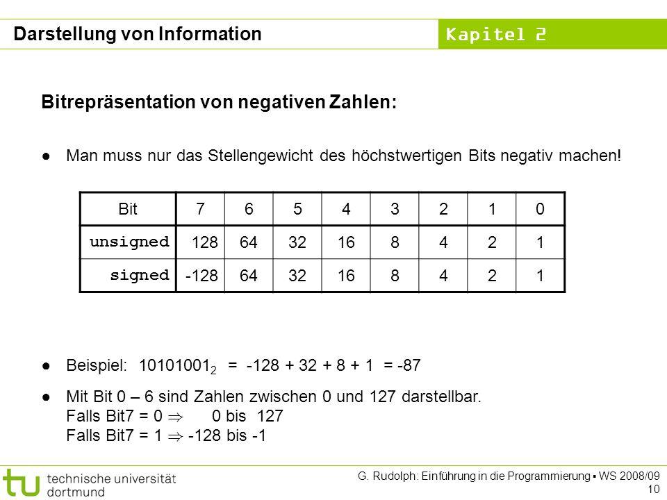 Kapitel 2 G. Rudolph: Einführung in die Programmierung WS 2008/09 10 Bitrepräsentation von negativen Zahlen: Man muss nur das Stellengewicht des höchs