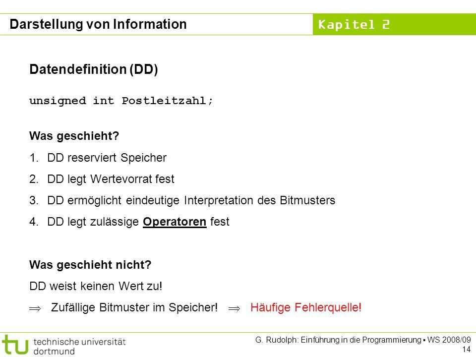 Kapitel 2 G. Rudolph: Einführung in die Programmierung WS 2008/09 14 Datendefinition (DD) unsigned int Postleitzahl; Was geschieht? 1.DD reserviert Sp