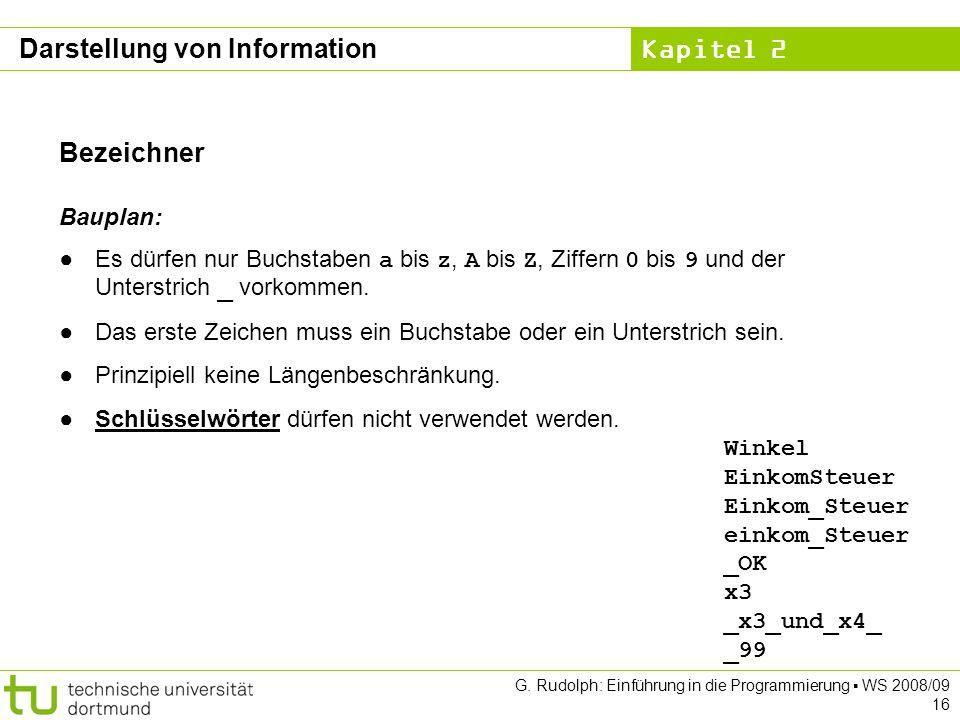 Kapitel 2 G. Rudolph: Einführung in die Programmierung WS 2008/09 16 Bezeichner Bauplan: Es dürfen nur Buchstaben a bis z, A bis Z, Ziffern 0 bis 9 un