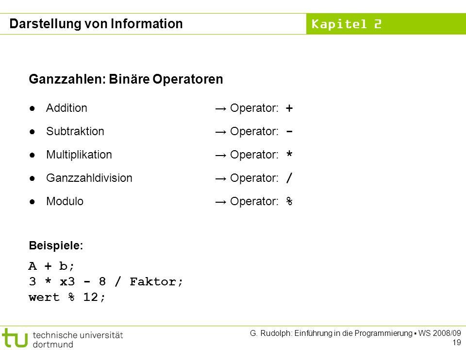 Kapitel 2 G. Rudolph: Einführung in die Programmierung WS 2008/09 19 Ganzzahlen: Binäre Operatoren Addition Operator: + Subtraktion Operator: - Multip