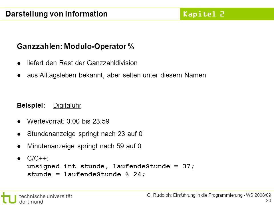 Kapitel 2 G. Rudolph: Einführung in die Programmierung WS 2008/09 20 Ganzzahlen: Modulo-Operator % liefert den Rest der Ganzzahldivision aus Alltagsle