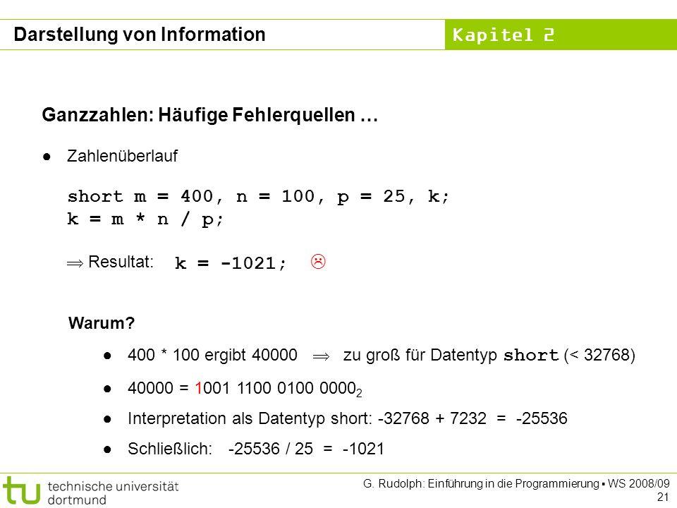 Kapitel 2 G. Rudolph: Einführung in die Programmierung WS 2008/09 21 Ganzzahlen: Häufige Fehlerquellen … Zahlenüberlauf short m = 400, n = 100, p = 25