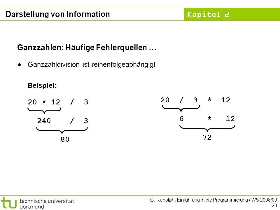 Kapitel 2 G. Rudolph: Einführung in die Programmierung WS 2008/09 23 Ganzzahlen: Häufige Fehlerquellen … Ganzzahldivision ist reihenfolgeabhängig! Bei