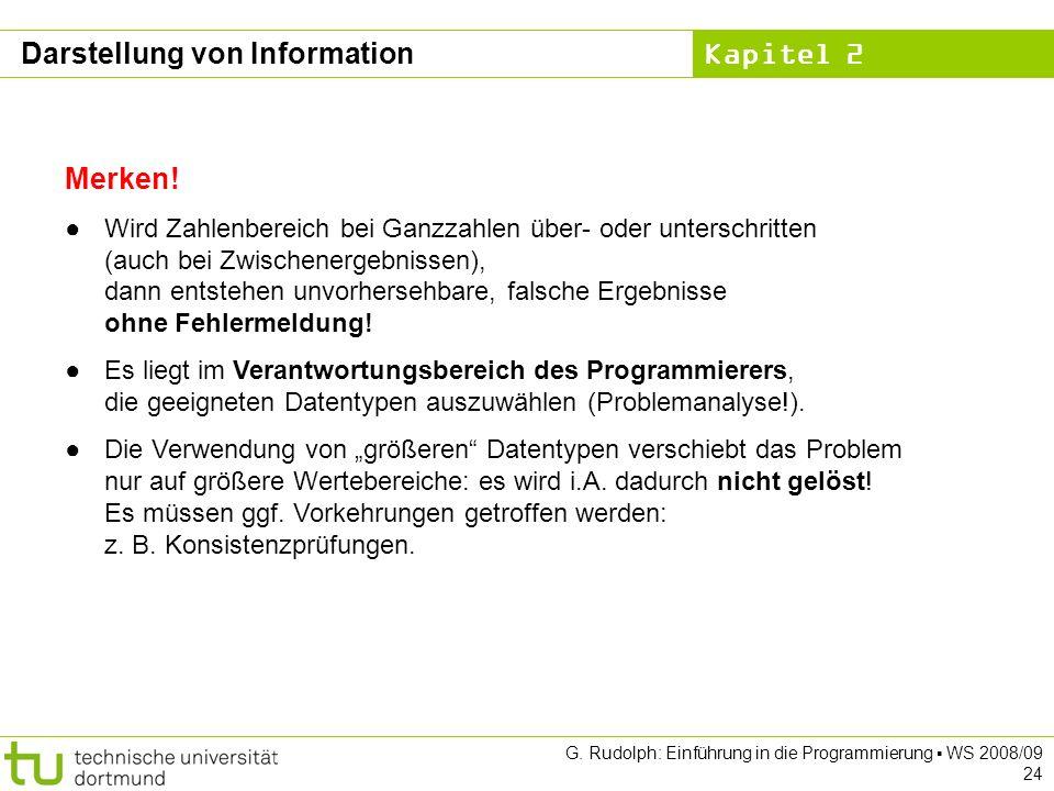 Kapitel 2 G. Rudolph: Einführung in die Programmierung WS 2008/09 24 Merken! Wird Zahlenbereich bei Ganzzahlen über- oder unterschritten (auch bei Zwi