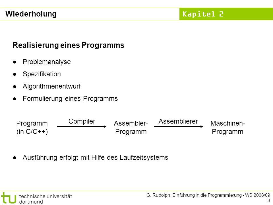 Kapitel 2 G. Rudolph: Einführung in die Programmierung WS 2008/09 3 Wiederholung Realisierung eines Programms Problemanalyse Spezifikation Algorithmen