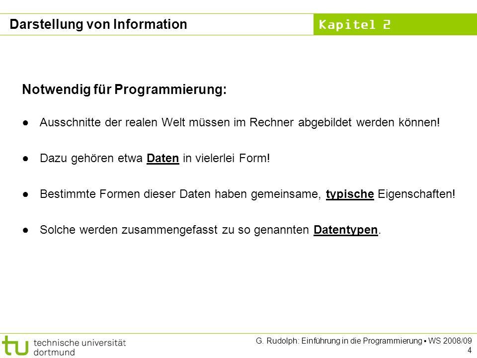 Kapitel 2 G. Rudolph: Einführung in die Programmierung WS 2008/09 4 Darstellung von Information Notwendig für Programmierung: Ausschnitte der realen W