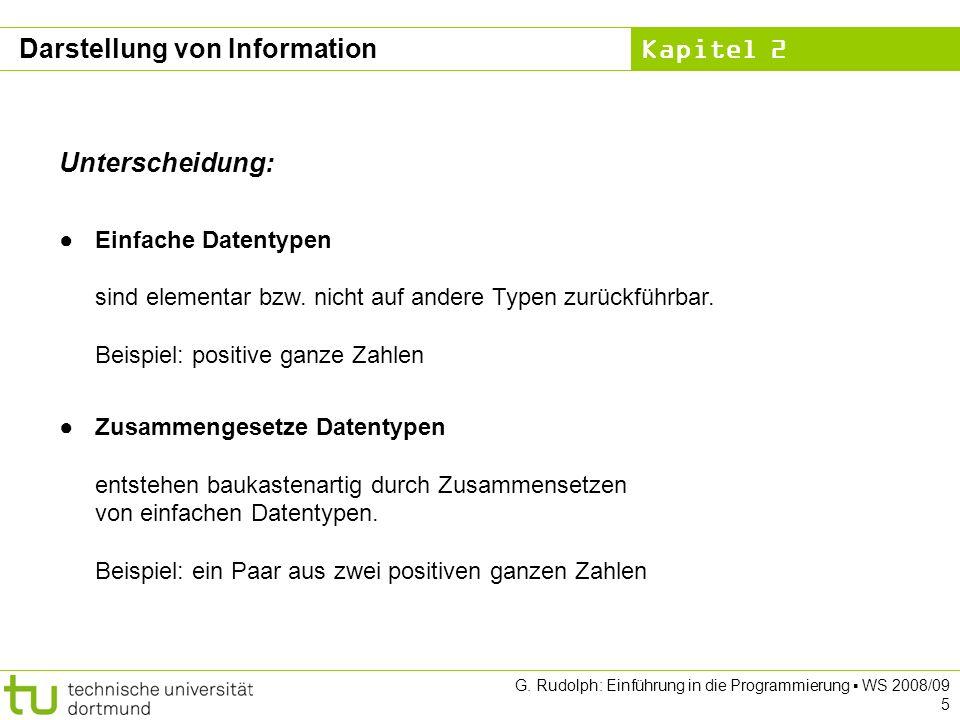 Kapitel 2 G. Rudolph: Einführung in die Programmierung WS 2008/09 5 Darstellung von Information Unterscheidung: Einfache Datentypen sind elementar bzw