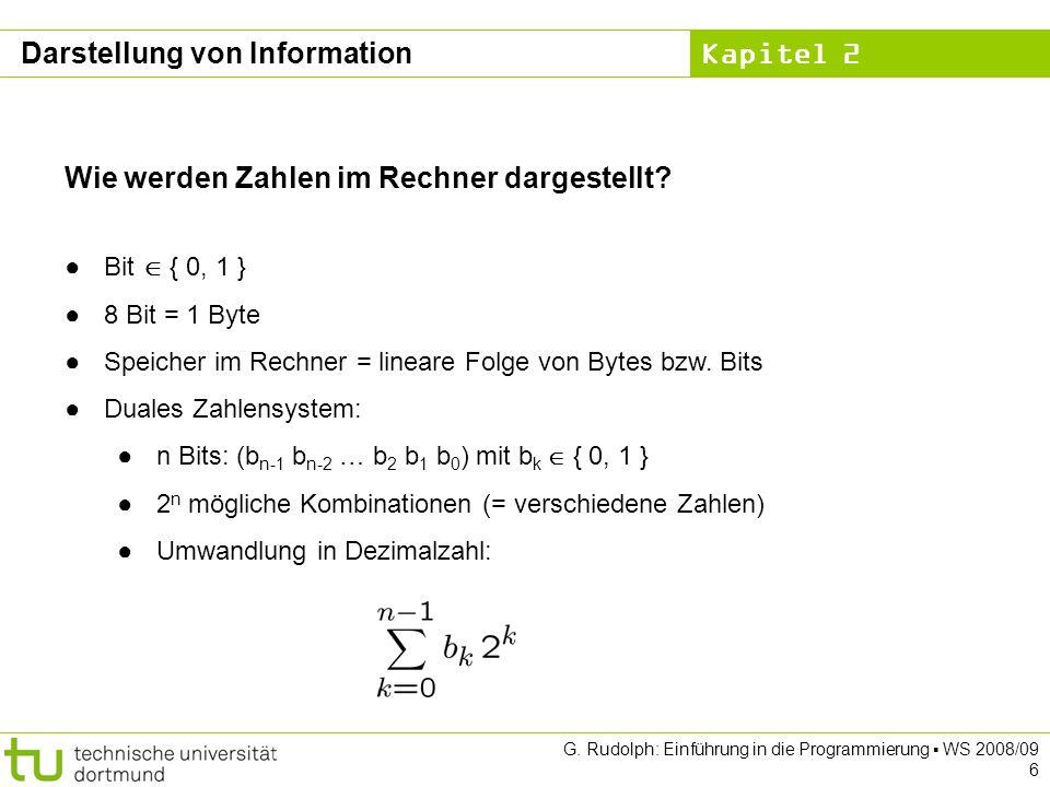 Kapitel 2 G. Rudolph: Einführung in die Programmierung WS 2008/09 6 Wie werden Zahlen im Rechner dargestellt? Bit { 0, 1 } 8 Bit = 1 Byte Speicher im