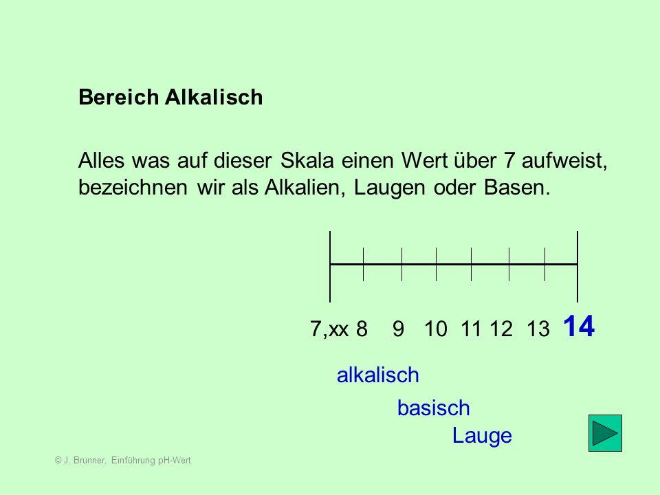 © J. Brunner, Einführung pH-Wert Bereich Säure 0 1 2 3 4 5 6 6,999999999999999 sauer Alles was auf dieser Skala einen Wert unterhalb von 7 aufweist, b