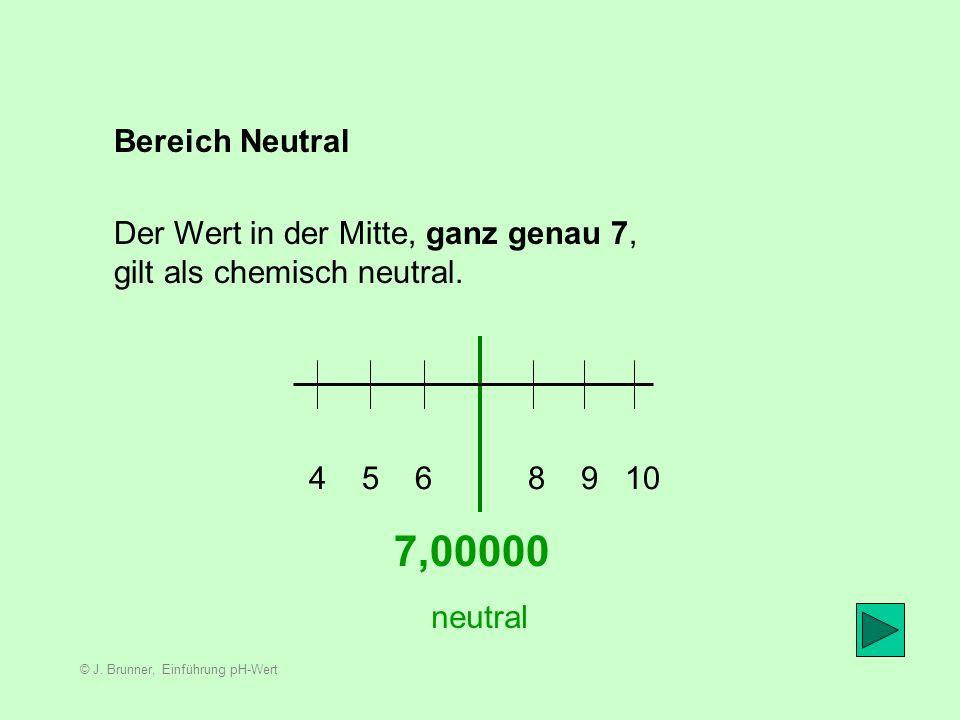 © J. Brunner, Einführung pH-Wert Bereich Alkalisch 7,xx 8 9 10 11 12 13 14 alkalisch Alles was auf dieser Skala einen Wert über 7 aufweist, bezeichnen