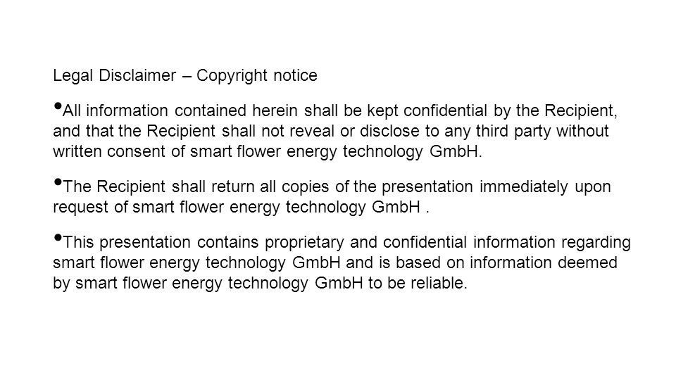 Legal Disclaimer – Copyright notice All information contained herein shall be kept confidential by the Recipient, and that the Recipient shall not reveal or disclose to any third party without written consent of smart flower energy technology GmbH.
