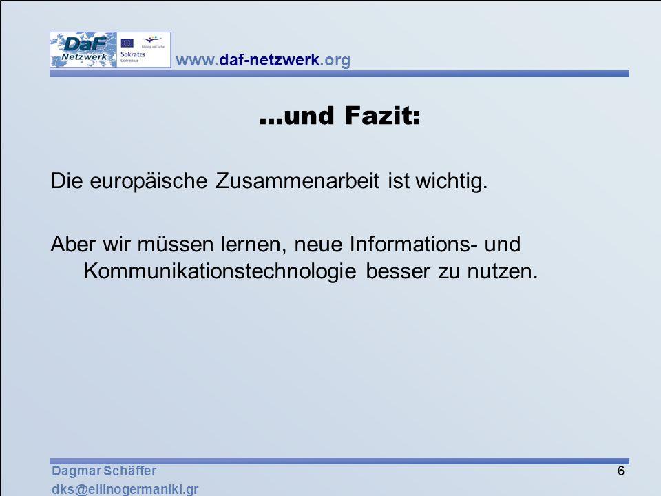 www.daf-netzwerk.org 6 Dagmar Schäffer dks@ellinogermaniki.gr...und Fazit: Die europäische Zusammenarbeit ist wichtig. Aber wir müssen lernen, neue In