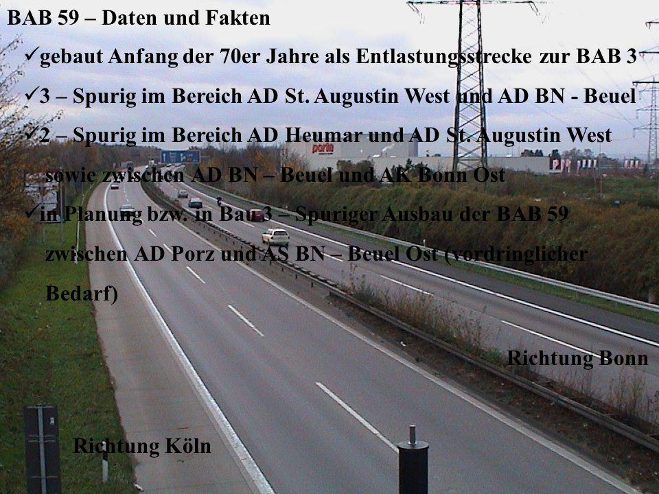 BAB 59 – Messung der Verkehrsdichte Verkehrsaufkommen in Richtung Bonn Verkehrsaufkommen in Richtung Köln Auf- und Abfahrten an der AS Wahn Richtung Köln Richtung Bonn BAB 59 – Daten und Fakten g ebaut Anfang der 70er Jahre als Entlastungsstrecke zur BAB 3 3 – Spurig im Bereich AD St.
