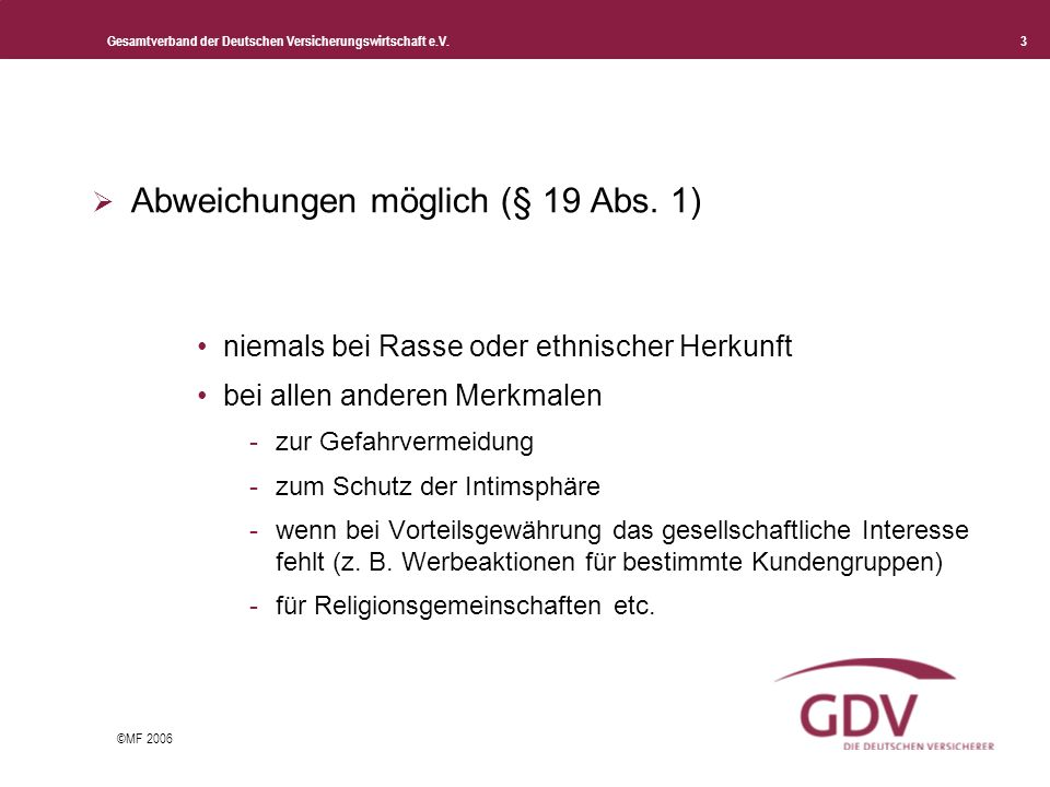 Gesamtverband der Deutschen Versicherungswirtschaft e.V. 3 ©MF 2006 Abweichungen möglich (§ 19 Abs. 1) niemals bei Rasse oder ethnischer Herkunft bei
