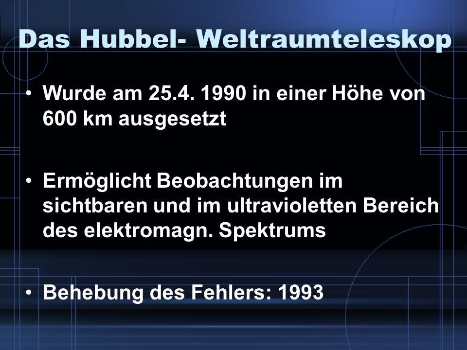 Das Hubbel- Weltraumteleskop Wurde am 25.4. 1990 in einer Höhe von 600 km ausgesetzt Ermöglicht Beobachtungen im sichtbaren und im ultravioletten Bere