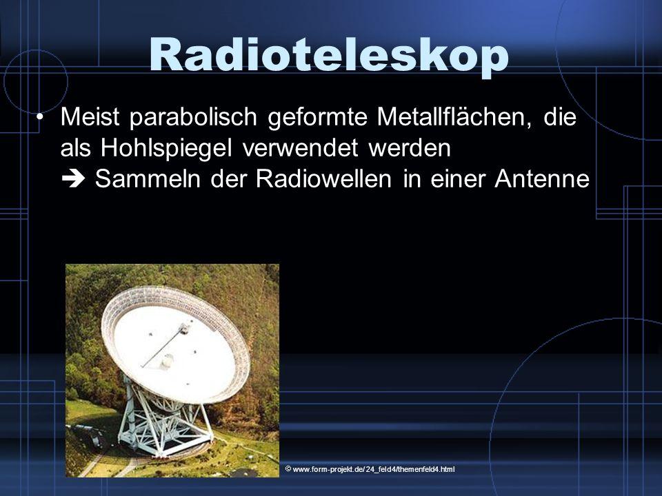 Radioteleskop Meist parabolisch geformte Metallflächen, die als Hohlspiegel verwendet werden Sammeln der Radiowellen in einer Antenne www.form-projekt