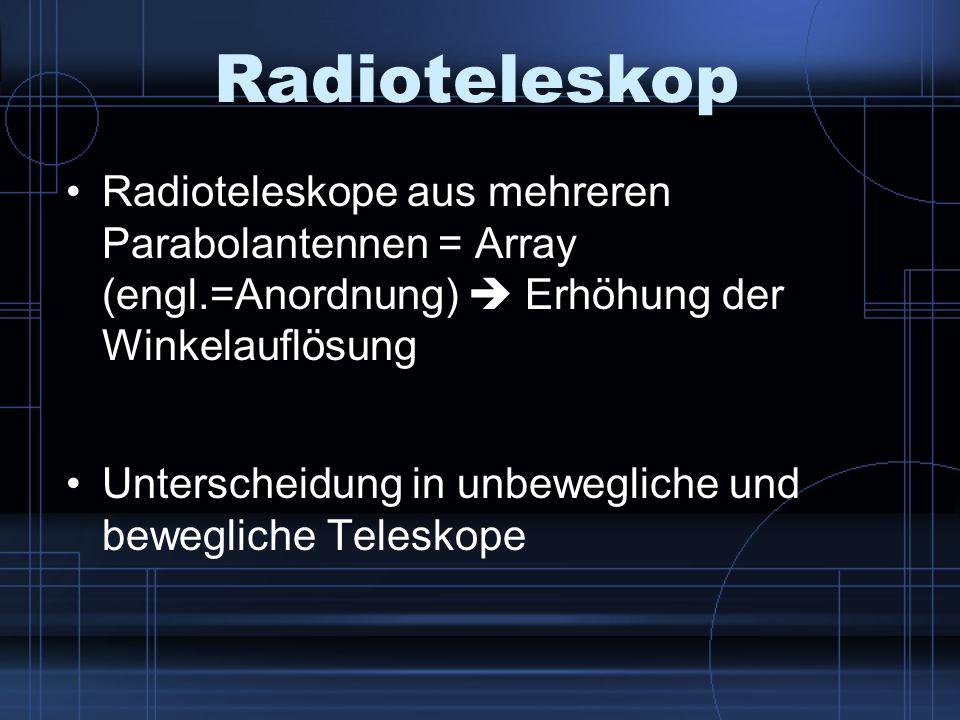 Radioteleskop Radioteleskope aus mehreren Parabolantennen = Array (engl.=Anordnung) Erhöhung der Winkelauflösung Unterscheidung in unbewegliche und be