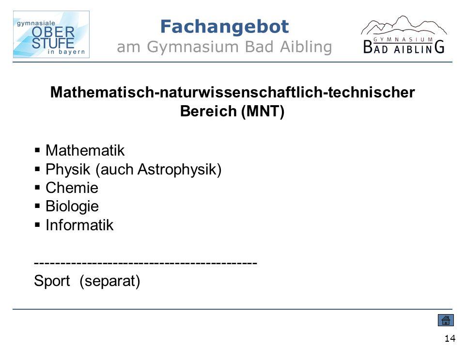 Fachangebot am Gymnasium Bad Aibling 14 Mathematisch-naturwissenschaftlich-technischer Bereich (MNT) Mathematik Physik (auch Astrophysik) Chemie Biolo