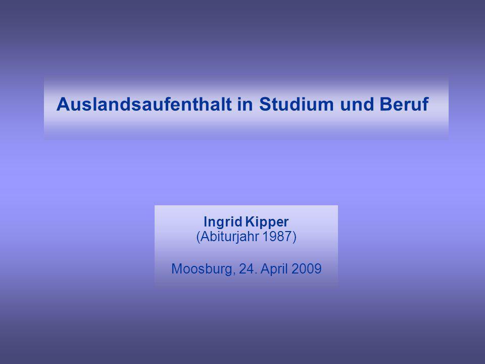 Auslandsaufenthalt in Studium und Beruf Ingrid Kipper (Abiturjahr 1987) Moosburg, 24. April 2009