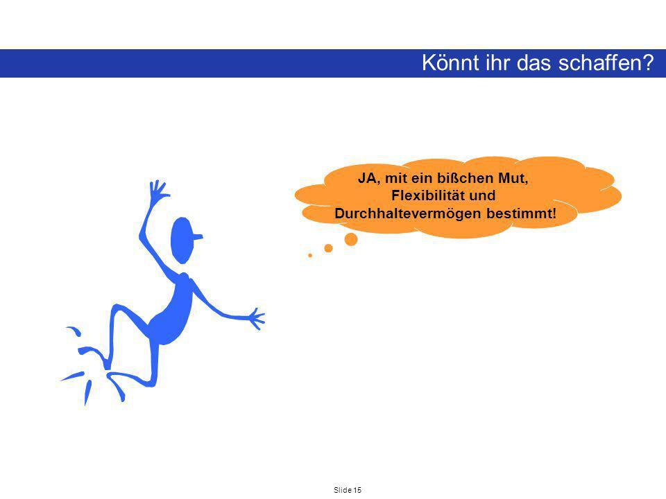 Slide 15 Könnt ihr das schaffen? JA, mit ein bißchen Mut, Flexibilität und Durchhaltevermögen bestimmt!