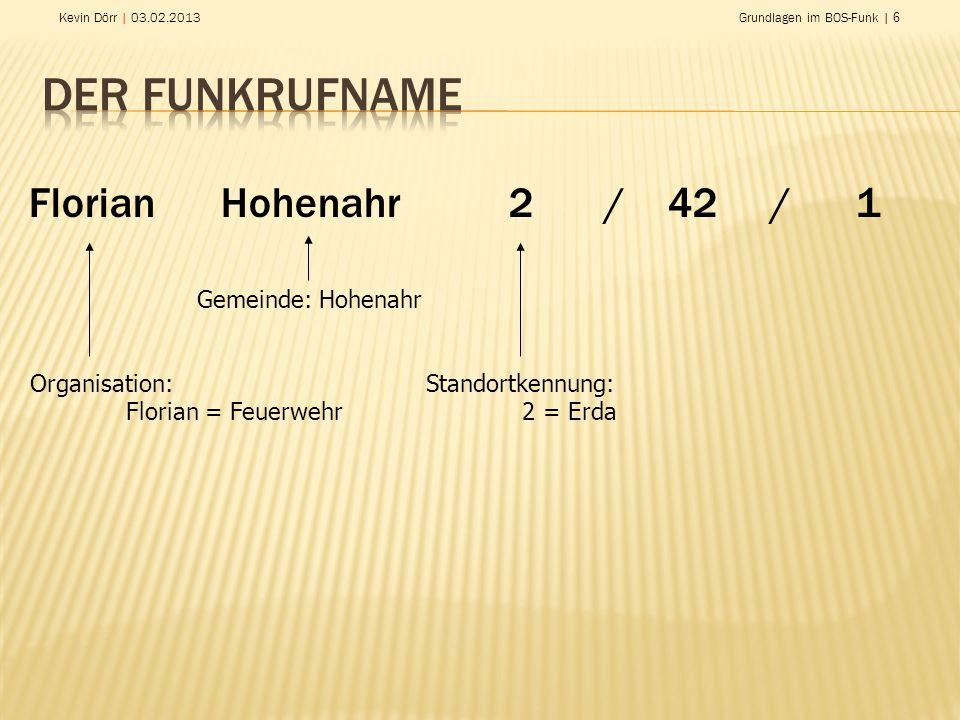 Kevin Dörr | 03.02.2013Grundlagen im BOS-Funk | 6 Florian Hohenahr2/ 42 / 1 Organisation: Florian = Feuerwehr Gemeinde: Hohenahr Standortkennung: 2 =
