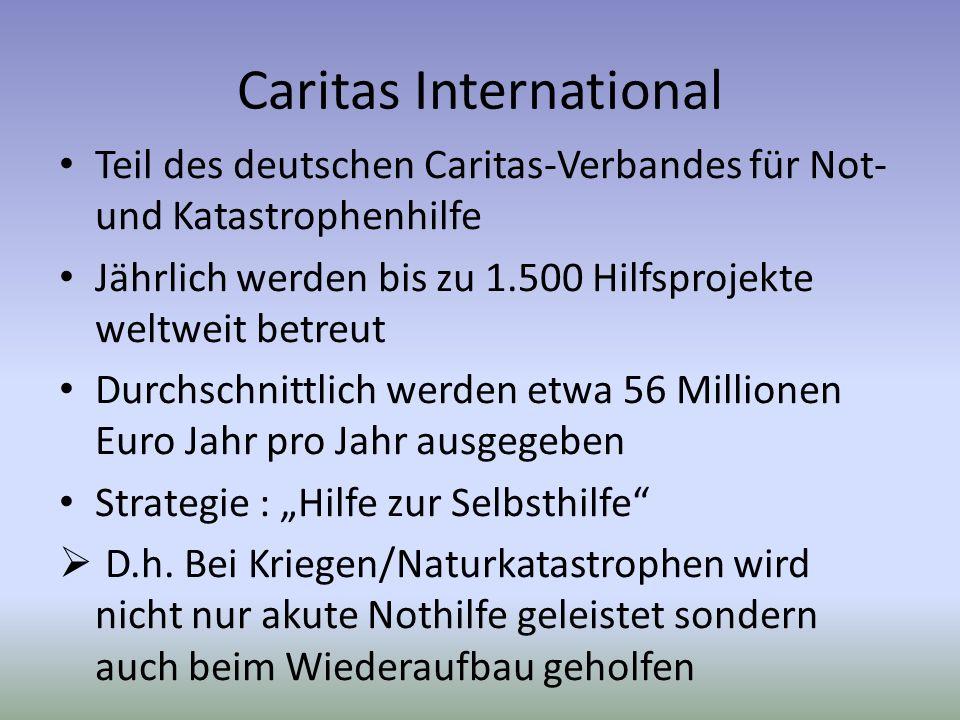 Caritas International Teil des deutschen Caritas-Verbandes für Not- und Katastrophenhilfe Jährlich werden bis zu 1.500 Hilfsprojekte weltweit betreut