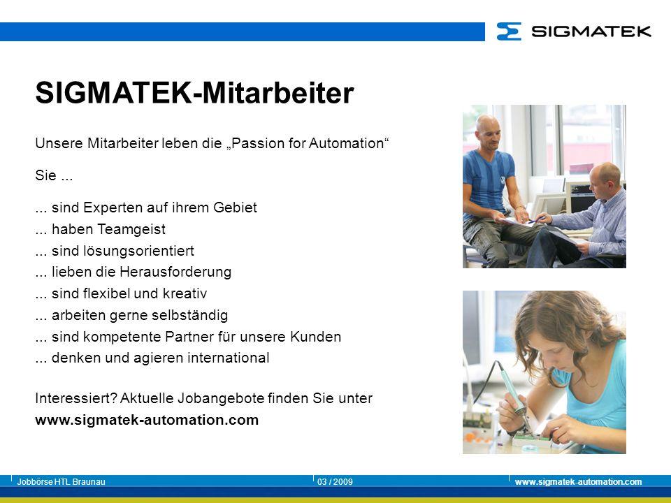 Jobbörse HTL Braunau03 / 2009www.sigmatek-automation.com Unsere Mitarbeiter leben die Passion for Automation Sie...... sind Experten auf ihrem Gebiet.
