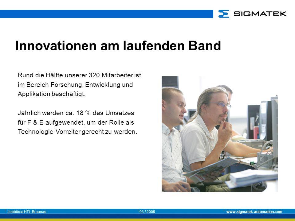Jobbörse HTL Braunau03 / 2009www.sigmatek-automation.com Innovationen am laufenden Band Rund die Hälfte unserer 320 Mitarbeiter ist im Bereich Forschu