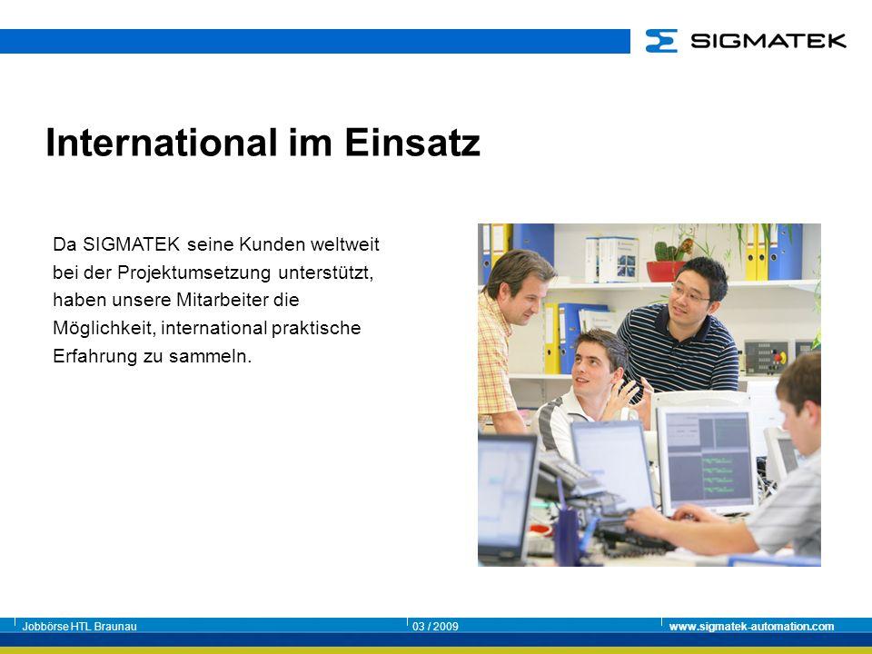 Jobbörse HTL Braunau03 / 2009www.sigmatek-automation.com Da SIGMATEK seine Kunden weltweit bei der Projektumsetzung unterstützt, haben unsere Mitarbei