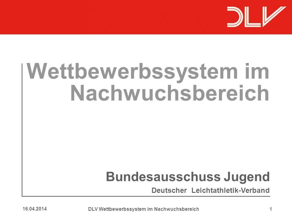 116.04.2014 Wettbewerbssystem im Nachwuchsbereich Bundesausschuss Jugend Deutscher Leichtathletik-Verband DLV Wettbewerbssystem im Nachwuchsbereich