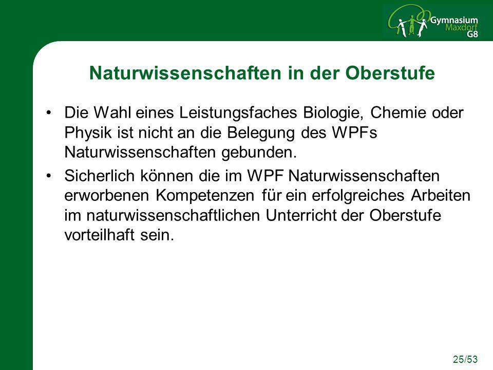 25/53 Naturwissenschaften in der Oberstufe Die Wahl eines Leistungsfaches Biologie, Chemie oder Physik ist nicht an die Belegung des WPFs Naturwissenschaften gebunden.