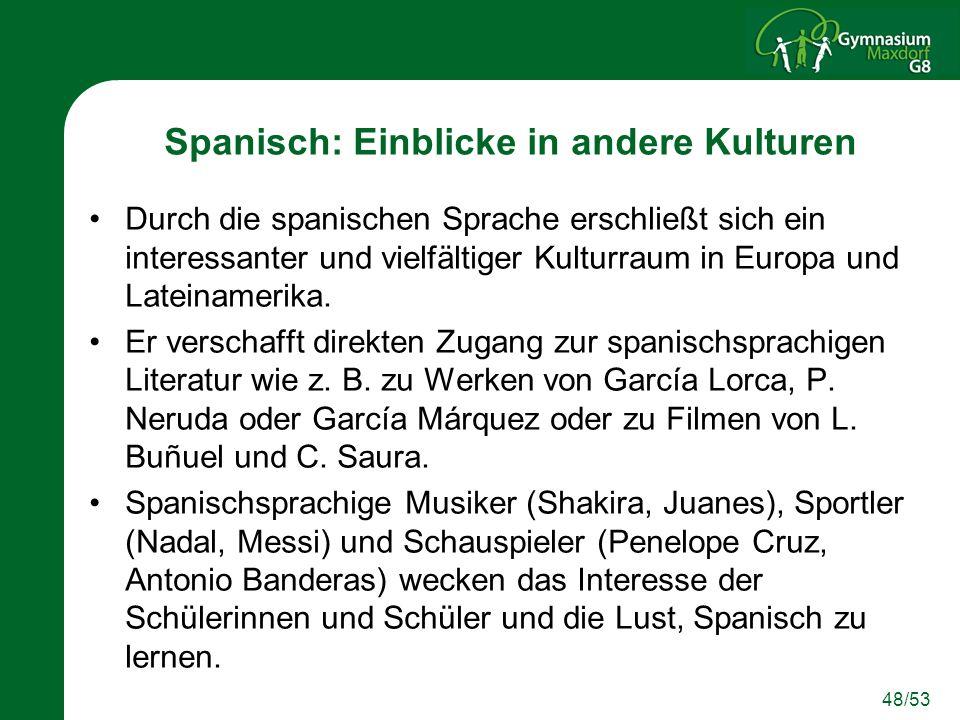 48/53 Spanisch: Einblicke in andere Kulturen Durch die spanischen Sprache erschließt sich ein interessanter und vielfältiger Kulturraum in Europa und Lateinamerika.