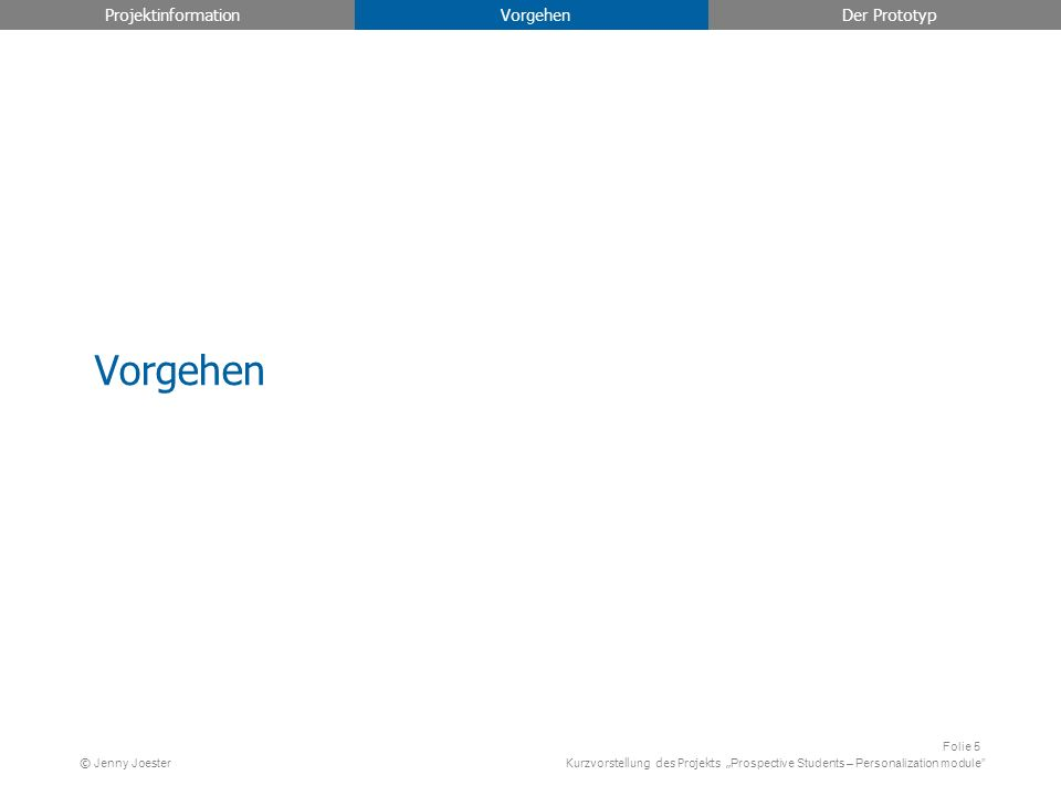 Kurzvorstellung des Projekts Prospective Students – Personalization module Folie 5 © Jenny Joester Projektinformation Vorgehen Der Prototyp Vorgehen