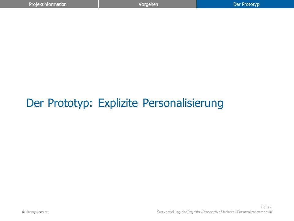 Kurzvorstellung des Projekts Prospective Students – Personalization module Folie 7 © Jenny Joester Der Prototyp: Explizite Personalisierung Projektinformation Vorgehen Der Prototyp