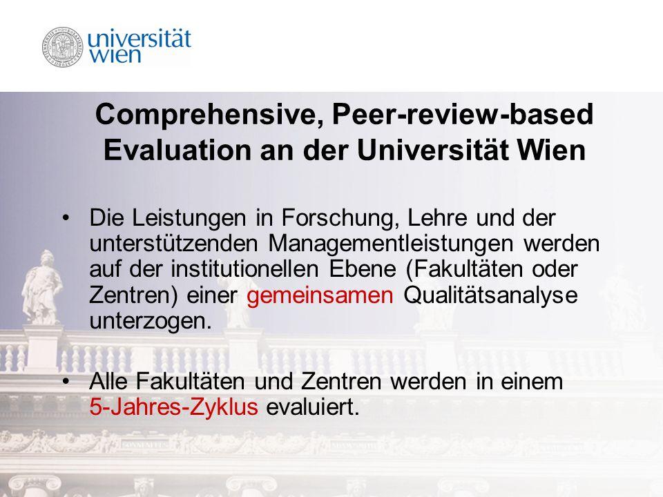 Comprehensive, Peer-review-based Evaluation an der Universität Wien Die Leistungen in Forschung, Lehre und der unterstützenden Managementleistungen werden auf der institutionellen Ebene (Fakultäten oder Zentren) einer gemeinsamen Qualitätsanalyse unterzogen.