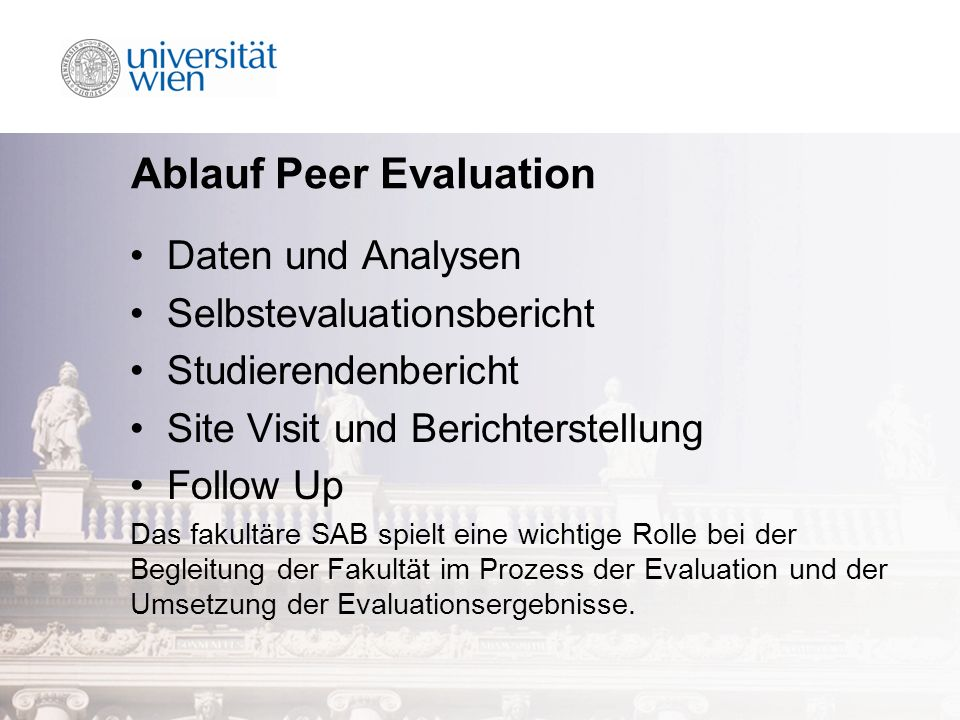 Ablauf Peer Evaluation Daten und Analysen Selbstevaluationsbericht Studierendenbericht Site Visit und Berichterstellung Follow Up Das fakultäre SAB spielt eine wichtige Rolle bei der Begleitung der Fakultät im Prozess der Evaluation und der Umsetzung der Evaluationsergebnisse.