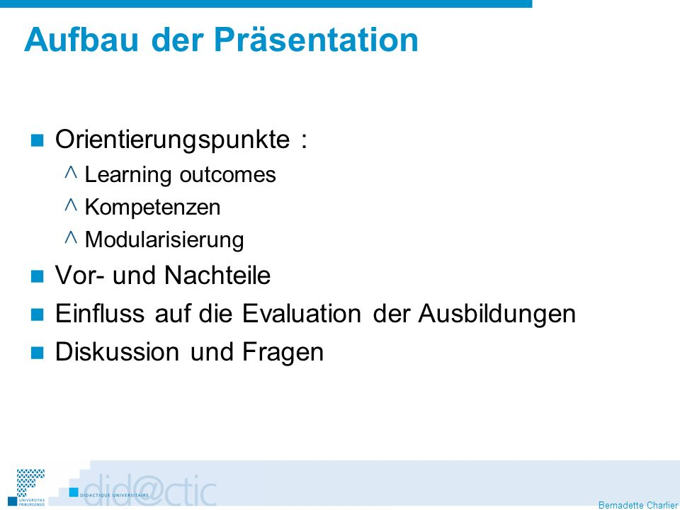 Bernadette Charlier Aufbau der Präsentation Orientierungspunkte : ^ Learning outcomes ^ Kompetenzen ^ Modularisierung Vor- und Nachteile Einfluss auf die Evaluation der Ausbildungen Diskussion und Fragen